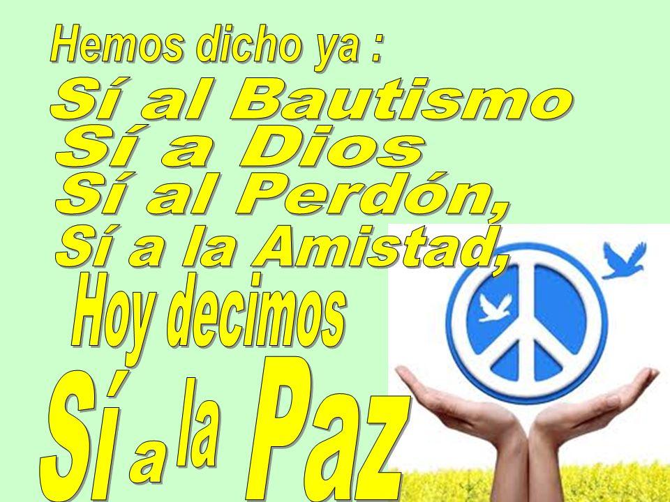 Hemos dicho ya : Sí al Bautismo Sí a Dios Sí al Perdón, Sí a la Amistad, Hoy decimos Paz Sí la a
