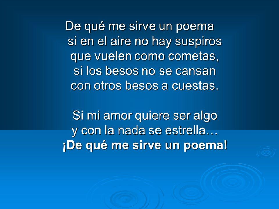 De qué me sirve un poema si en el aire no hay suspiros que vuelen como cometas, si los besos no se cansan con otros besos a cuestas.