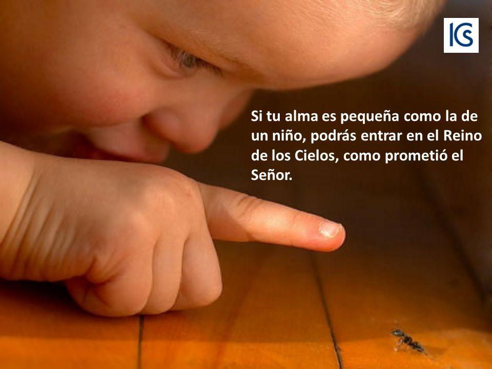 Si tu alma es pequeña como la de un niño, podrás entrar en el Reino de los Cielos, como prometió el Señor.