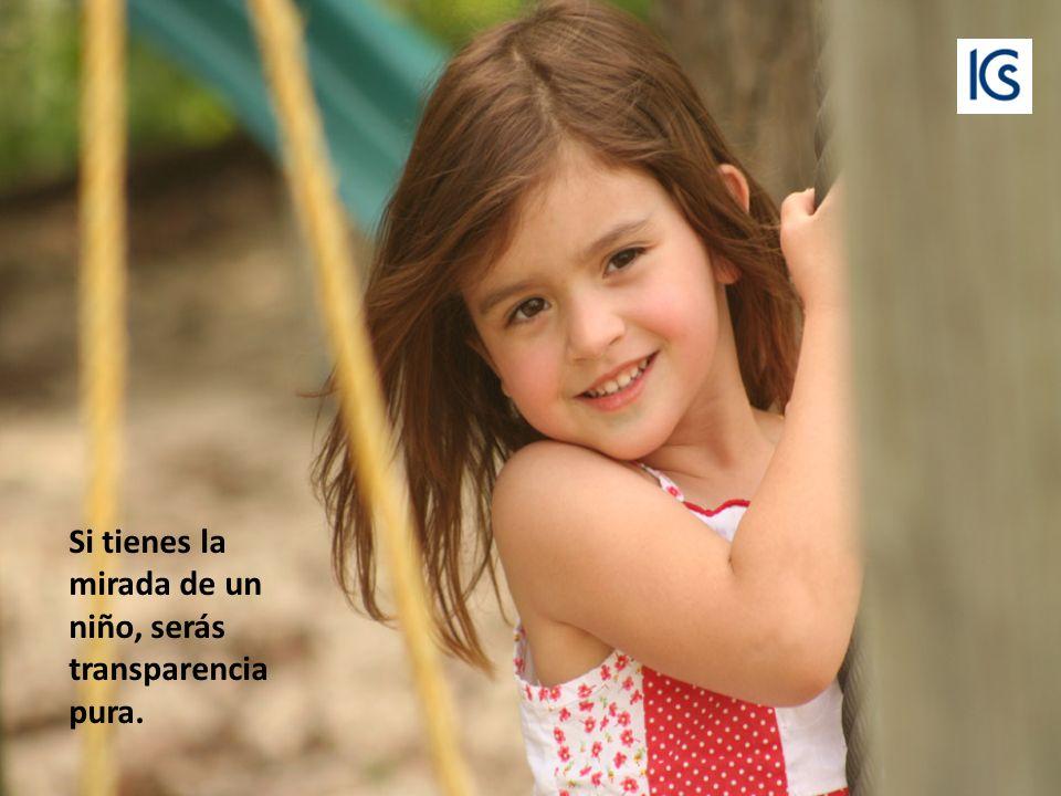 Si tienes la mirada de un niño, serás transparencia pura.
