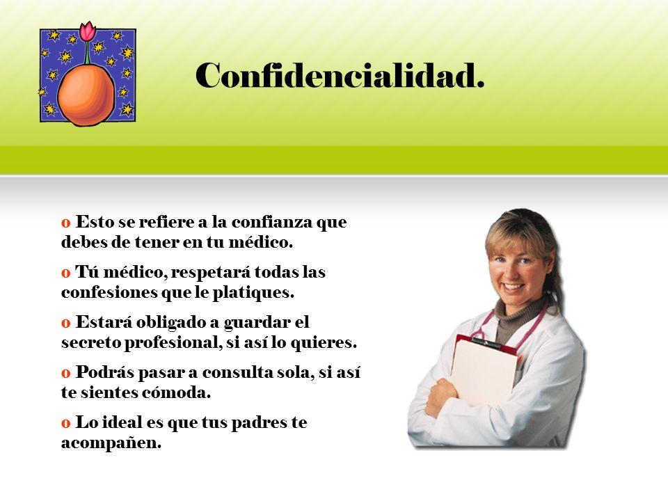 Confidencialidad. Esto se refiere a la confianza que debes de tener en tu médico. Tú médico, respetará todas las confesiones que le platiques.