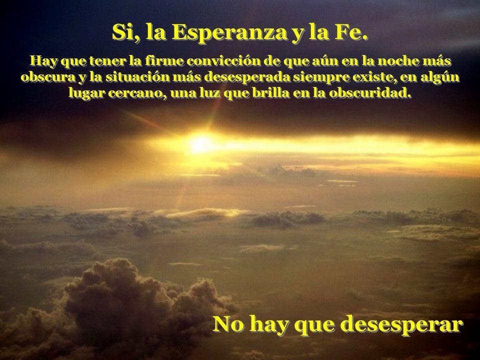 Si, la Esperanza y la Fe. No hay que desesperar