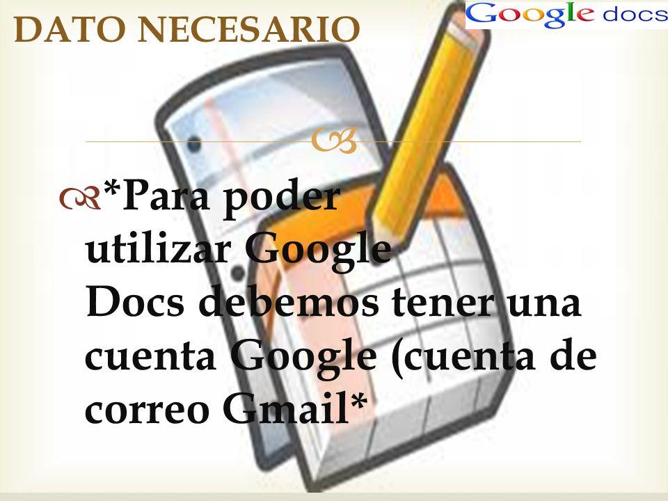 DATO NECESARIO *Para poder utilizar Google Docs debemos tener una cuenta Google (cuenta de correo Gmail*