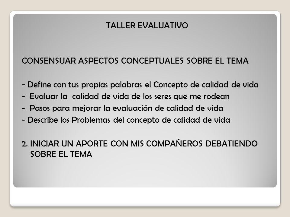 TALLER EVALUATIVO CONSENSUAR ASPECTOS CONCEPTUALES SOBRE EL TEMA. - Define con tus propias palabras el Concepto de calidad de vida.