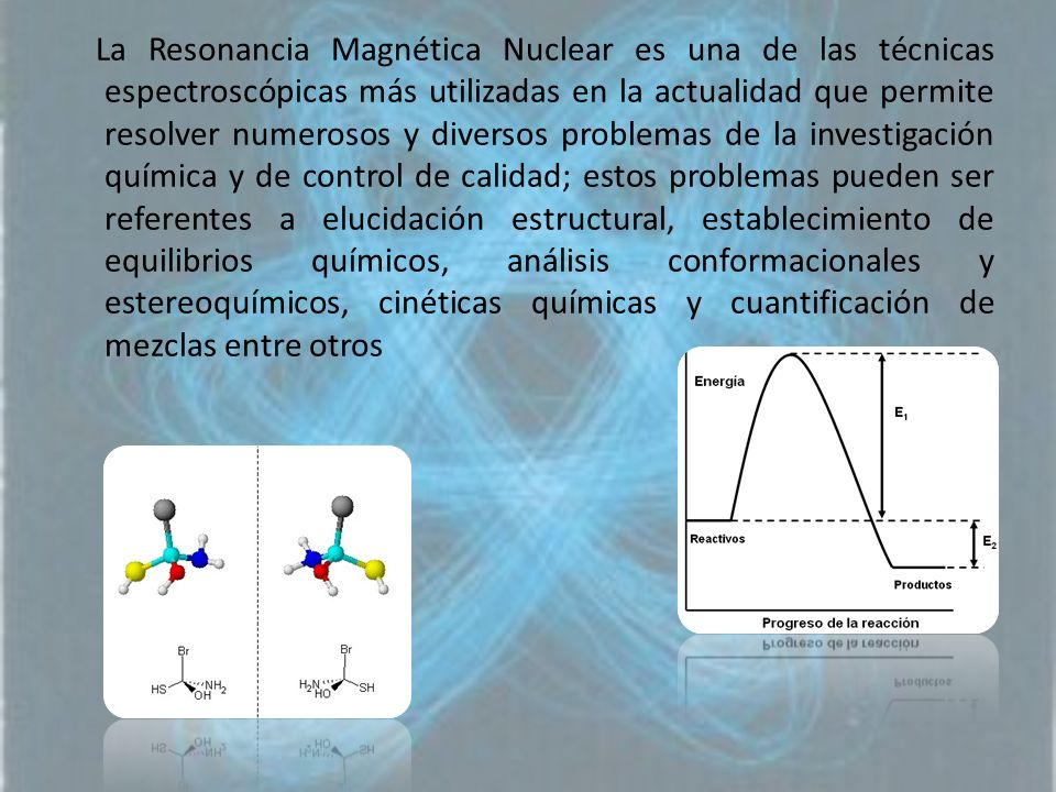 La Resonancia Magnética Nuclear es una de las técnicas espectroscópicas más utilizadas en la actualidad que permite resolver numerosos y diversos problemas de la investigación química y de control de calidad; estos problemas pueden ser referentes a elucidación estructural, establecimiento de equilibrios químicos, análisis conformacionales y estereoquímicos, cinéticas químicas y cuantificación de mezclas entre otros