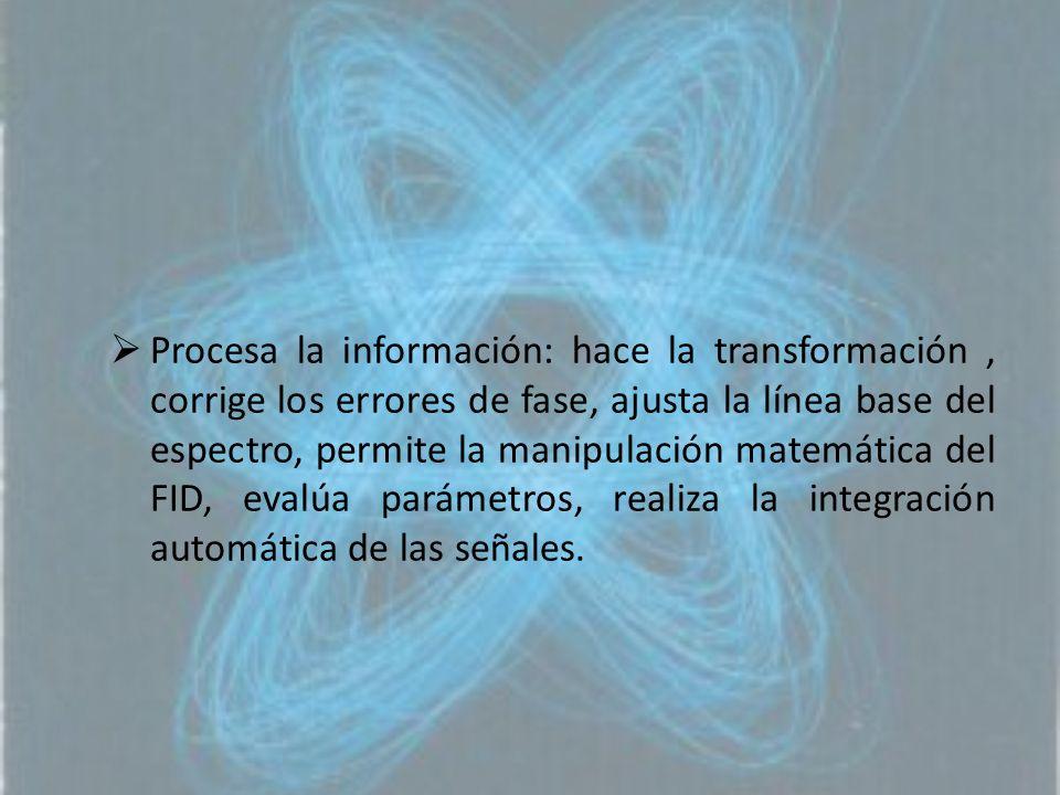 Procesa la información: hace la transformación , corrige los errores de fase, ajusta la línea base del espectro, permite la manipulación matemática del FID, evalúa parámetros, realiza la integración automática de las señales.