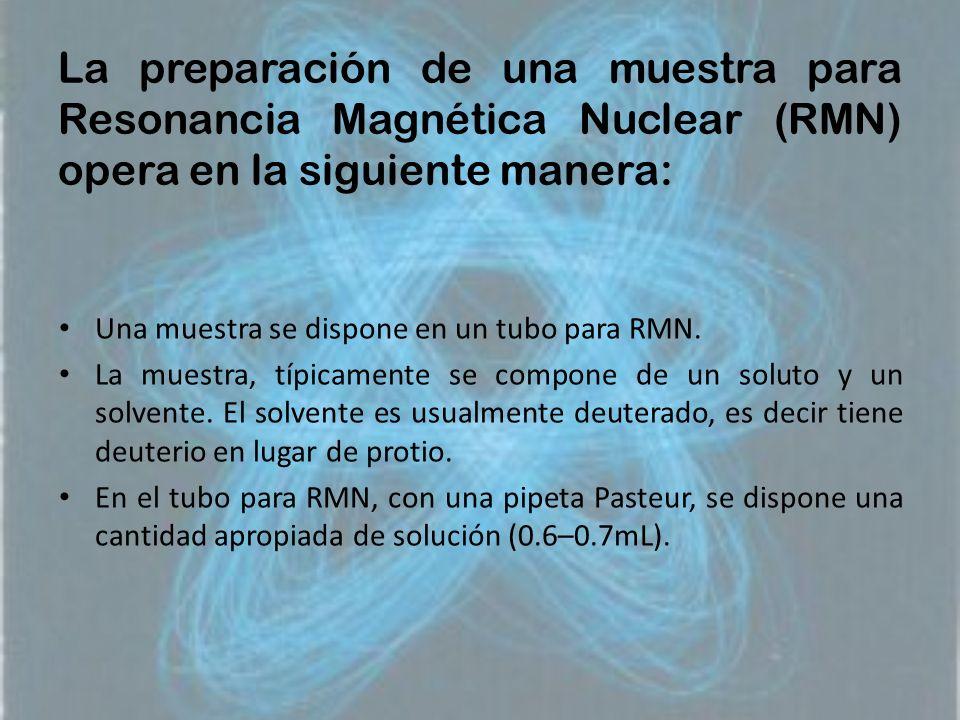 La preparación de una muestra para Resonancia Magnética Nuclear (RMN) opera en la siguiente manera: