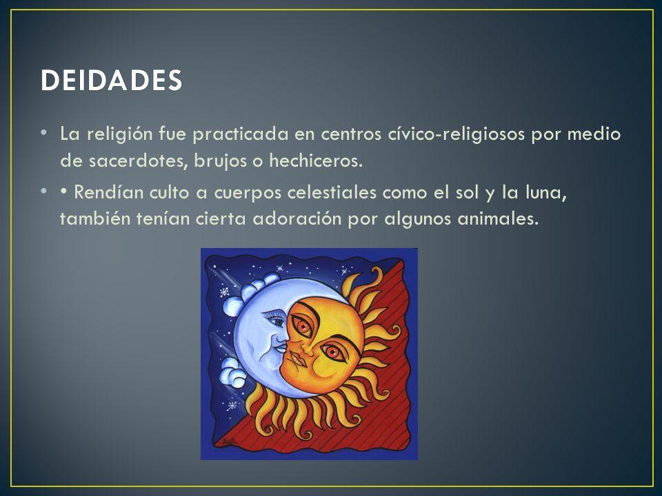 DEIDADES La religión fue practicada en centros cívico-religiosos por medio de sacerdotes, brujos o hechiceros.