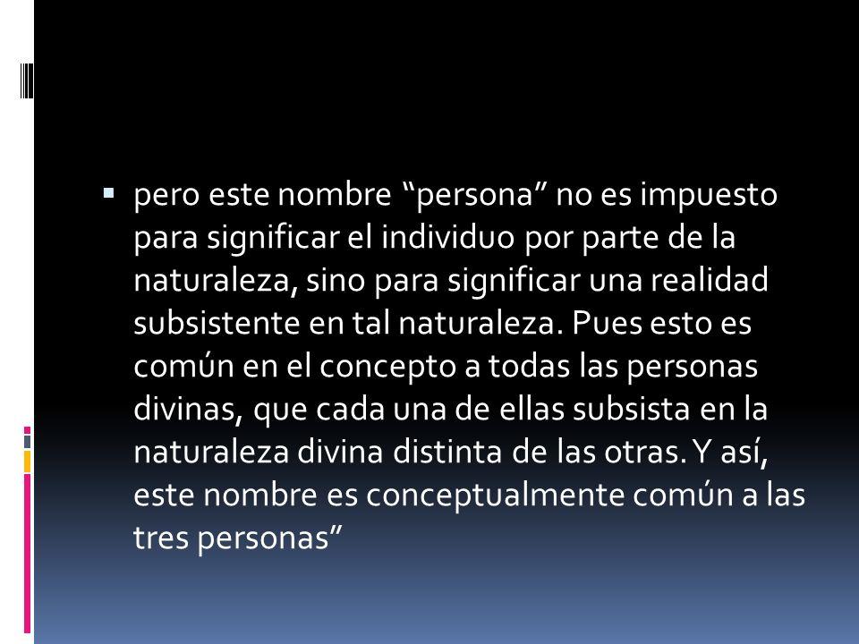 pero este nombre persona no es impuesto para significar el individuo por parte de la naturaleza, sino para significar una realidad subsistente en tal naturaleza.