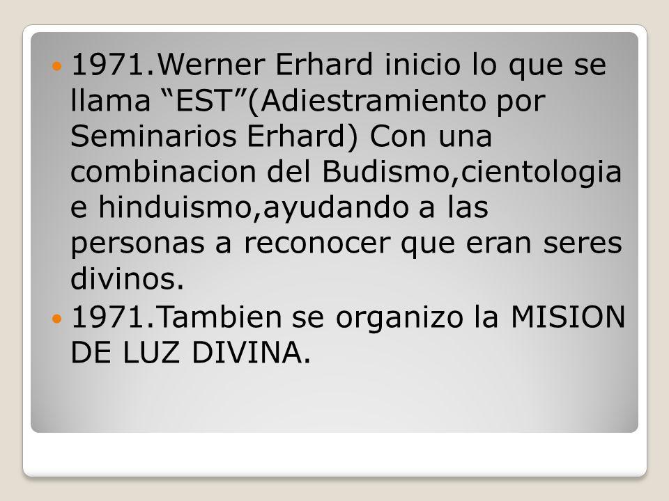 1971.Werner Erhard inicio lo que se llama EST (Adiestramiento por Seminarios Erhard) Con una combinacion del Budismo,cientologia e hinduismo,ayudando a las personas a reconocer que eran seres divinos.
