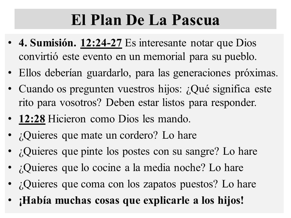 El Plan De La Pascua 4. Sumisión. 12:24-27 Es interesante notar que Dios convirtió este evento en un memorial para su pueblo.