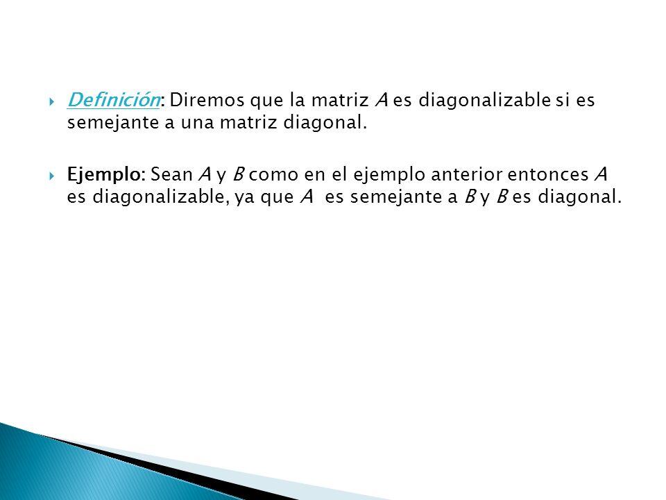 Definición: Diremos que la matriz A es diagonalizable si es semejante a una matriz diagonal.