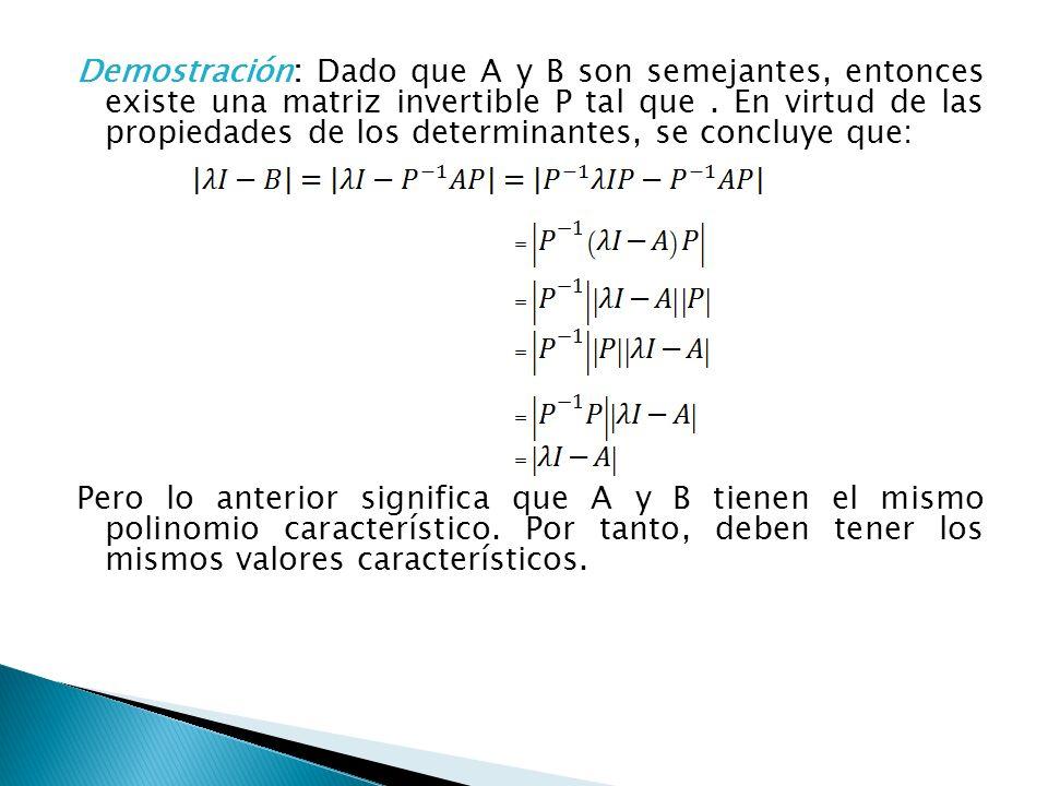 Demostración: Dado que A y B son semejantes, entonces existe una matriz invertible P tal que . En virtud de las propiedades de los determinantes, se concluye que: