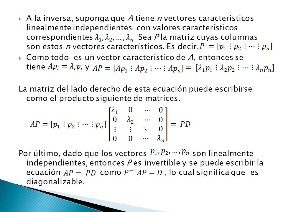 A la inversa, suponga que A tiene n vectores característicos linealmente independientes con valores característicos correspondientes Sea P la matriz cuyas columnas son estos n vectores característicos. Es decir,