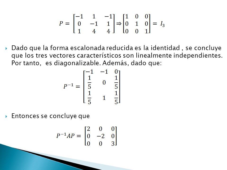 Dado que la forma escalonada reducida es la identidad , se concluye que los tres vectores característicos son linealmente independientes. Por tanto, es diagonalizable. Además, dado que: