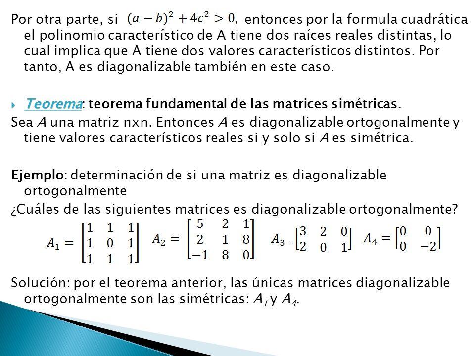 Por otra parte, si entonces por la formula cuadrática el polinomio característico de A tiene dos raíces reales distintas, lo cual implica que A tiene dos valores característicos distintos. Por tanto, A es diagonalizable también en este caso.
