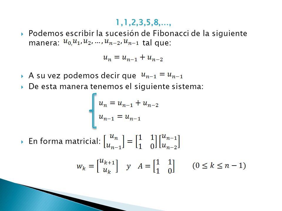 1,1,2,3,5,8,…, Podemos escribir la sucesión de Fibonacci de la siguiente manera: tal que: A su vez podemos decir que.