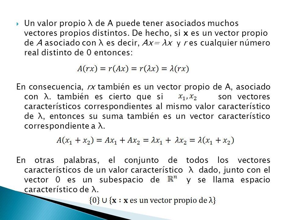 Un valor propio λ de A puede tener asociados muchos vectores propios distintos. De hecho, si x es un vector propio de A asociado con λ es decir, Ax= λx y r es cualquier número real distinto de 0 entonces: