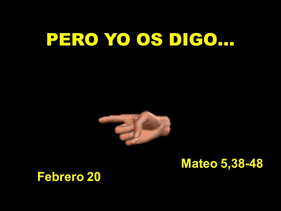 PERO YO OS DIGO… Mateo 5,38-48 Febrero 20
