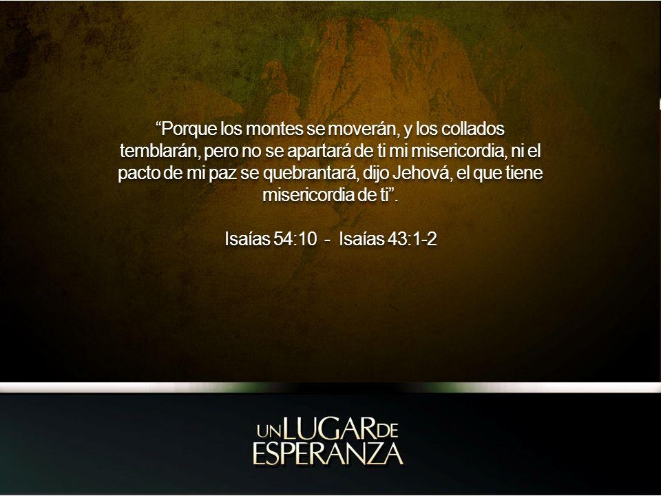 Porque los montes se moverán, y los collados temblarán, pero no se apartará de ti mi misericordia, ni el pacto de mi paz se quebrantará, dijo Jehová, el que tiene misericordia de ti .