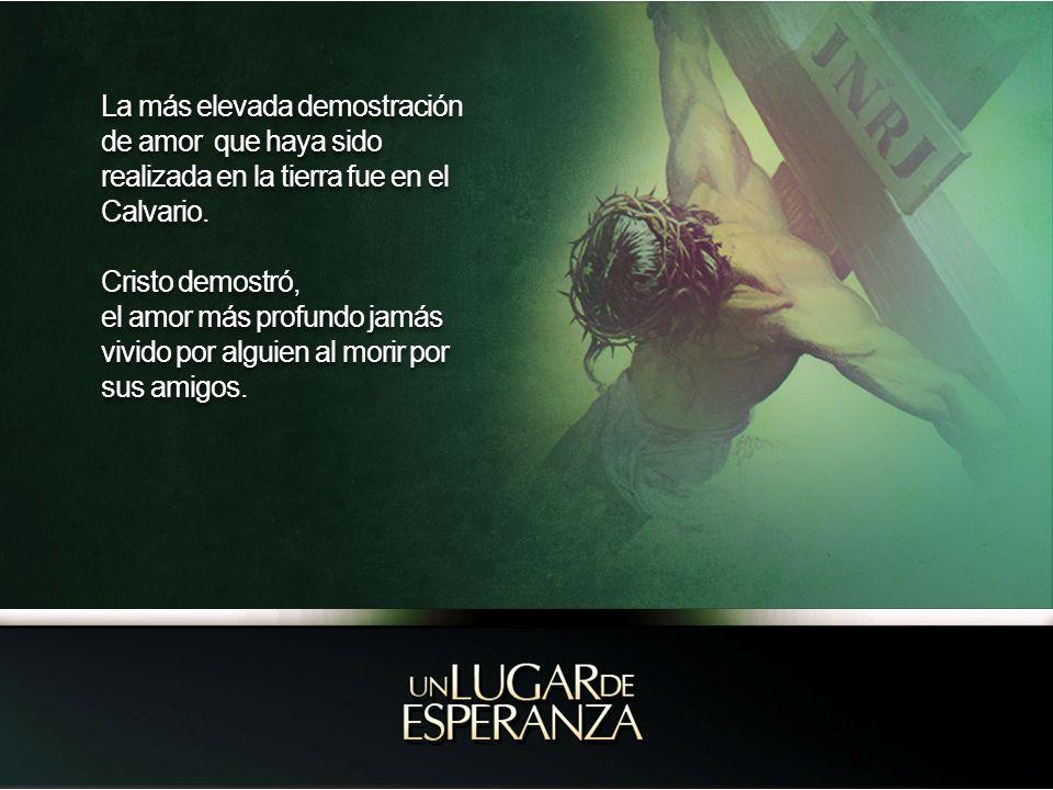 La más elevada demostración de amor que haya sido realizada en la tierra fue en el Calvario.