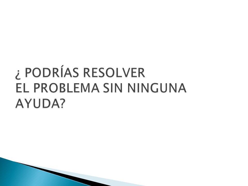 ¿ PODRÍAS RESOLVER EL PROBLEMA SIN NINGUNA AYUDA