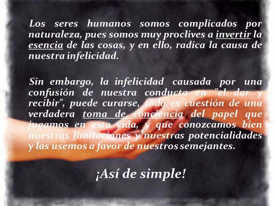 Los seres humanos somos complicados por naturaleza, pues somos muy proclives a invertir la esencia de las cosas, y en ello, radica la causa de nuestra infelicidad.