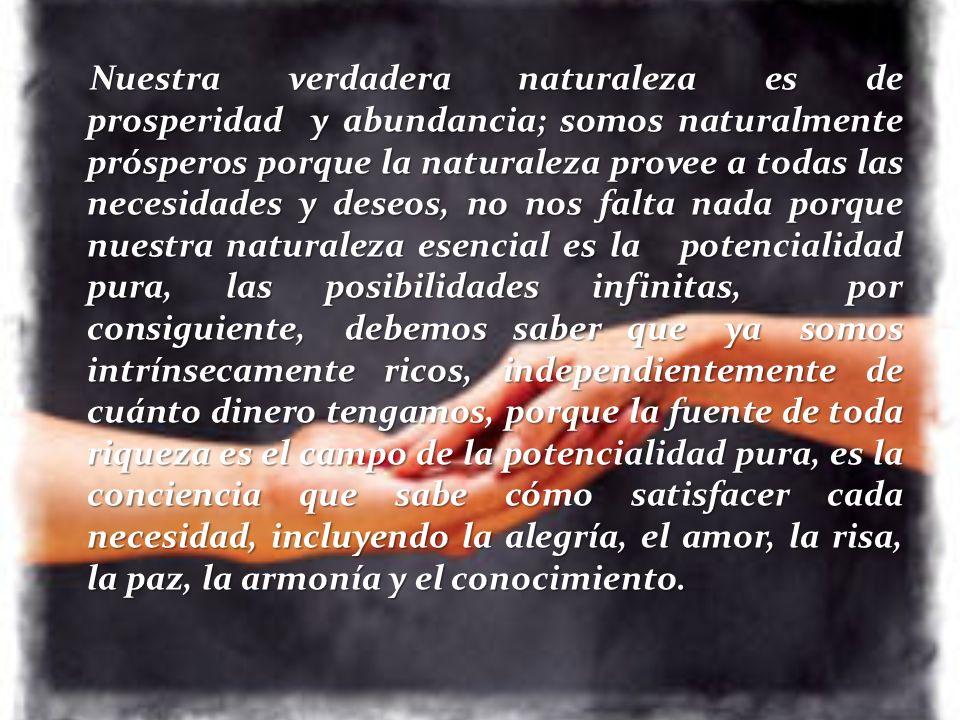 Nuestra verdadera naturaleza es de prosperidad y abundancia; somos naturalmente prósperos porque la naturaleza provee a todas las necesidades y deseos, no nos falta nada porque nuestra naturaleza esencial es la potencialidad pura, las posibilidades infinitas, por consiguiente, debemos saber que ya somos intrínsecamente ricos, independientemente de cuánto dinero tengamos, porque la fuente de toda riqueza es el campo de la potencialidad pura, es la conciencia que sabe cómo satisfacer cada necesidad, incluyendo la alegría, el amor, la risa, la paz, la armonía y el conocimiento.