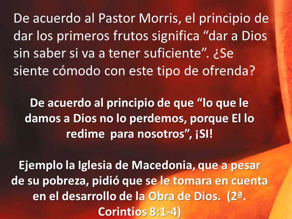 De acuerdo al Pastor Morris, el principio de dar los primeros frutos significa dar a Dios sin saber si va a tener suficiente . ¿Se siente cómodo con este tipo de ofrenda
