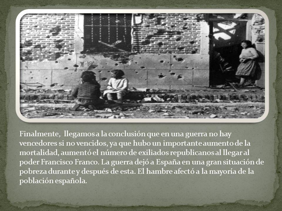Finalmente, llegamos a la conclusión que en una guerra no hay vencedores si no vencidos, ya que hubo un importante aumento de la mortalidad, aumentó el número de exiliados republicanos al llegar al poder Francisco Franco.