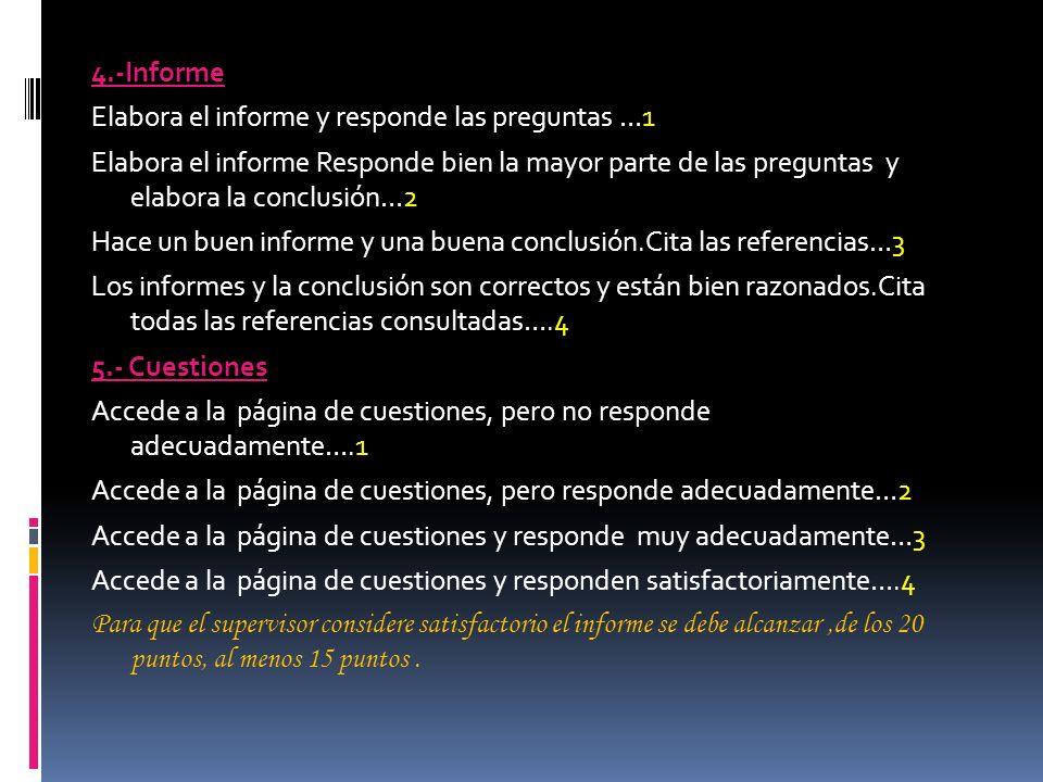 4.-Informe Elabora el informe y responde las preguntas …1 Elabora el informe Responde bien la mayor parte de las preguntas y elabora la conclusión…2 Hace un buen informe y una buena conclusión.Cita las referencias…3 Los informes y la conclusión son correctos y están bien razonados.Cita todas las referencias consultadas….4 5.- Cuestiones Accede a la página de cuestiones, pero no responde adecuadamente….1 Accede a la página de cuestiones, pero responde adecuadamente…2 Accede a la página de cuestiones y responde muy adecuadamente…3 Accede a la página de cuestiones y responden satisfactoriamente….4 Para que el supervisor considere satisfactorio el informe se debe alcanzar ,de los 20 puntos, al menos 15 puntos .