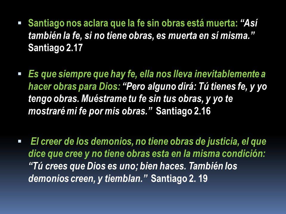 Santiago nos aclara que la fe sin obras está muerta: Así también la fe, si no tiene obras, es muerta en sí misma. Santiago 2.17