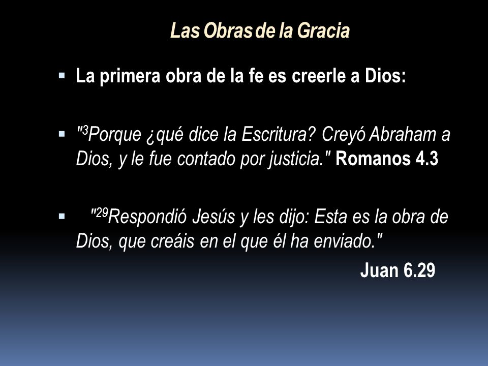 Las Obras de la Gracia La primera obra de la fe es creerle a Dios: