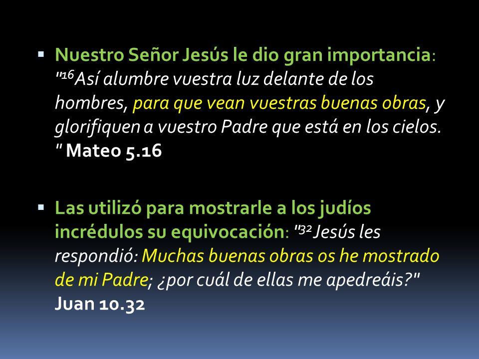 Nuestro Señor Jesús le dio gran importancia: 16Así alumbre vuestra luz delante de los hombres, para que vean vuestras buenas obras, y glorifiquen a vuestro Padre que está en los cielos. Mateo 5.16