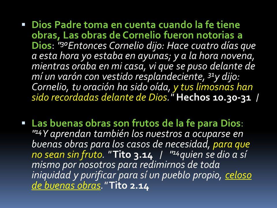 Dios Padre toma en cuenta cuando la fe tiene obras, Las obras de Cornelio fueron notorias a Dios: 30Entonces Cornelio dijo: Hace cuatro días que a esta hora yo estaba en ayunas; y a la hora novena, mientras oraba en mi casa, vi que se puso delante de mí un varón con vestido resplandeciente, 31y dijo: Cornelio, tu oración ha sido oída, y tus limosnas han sido recordadas delante de Dios. Hechos 10.30-31 /