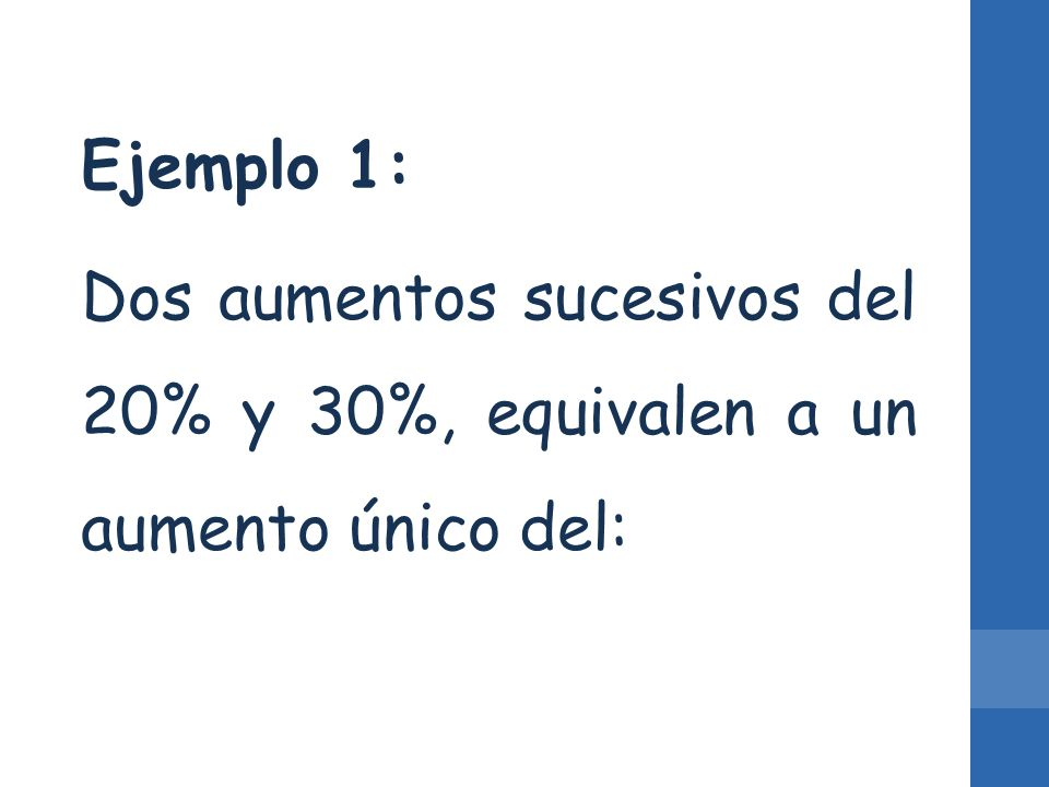 Ejemplo 1: Dos aumentos sucesivos del 20% y 30%, equivalen a un aumento único del: