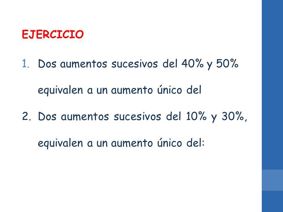 EJERCICIO Dos aumentos sucesivos del 40% y 50% equivalen a un aumento único del.