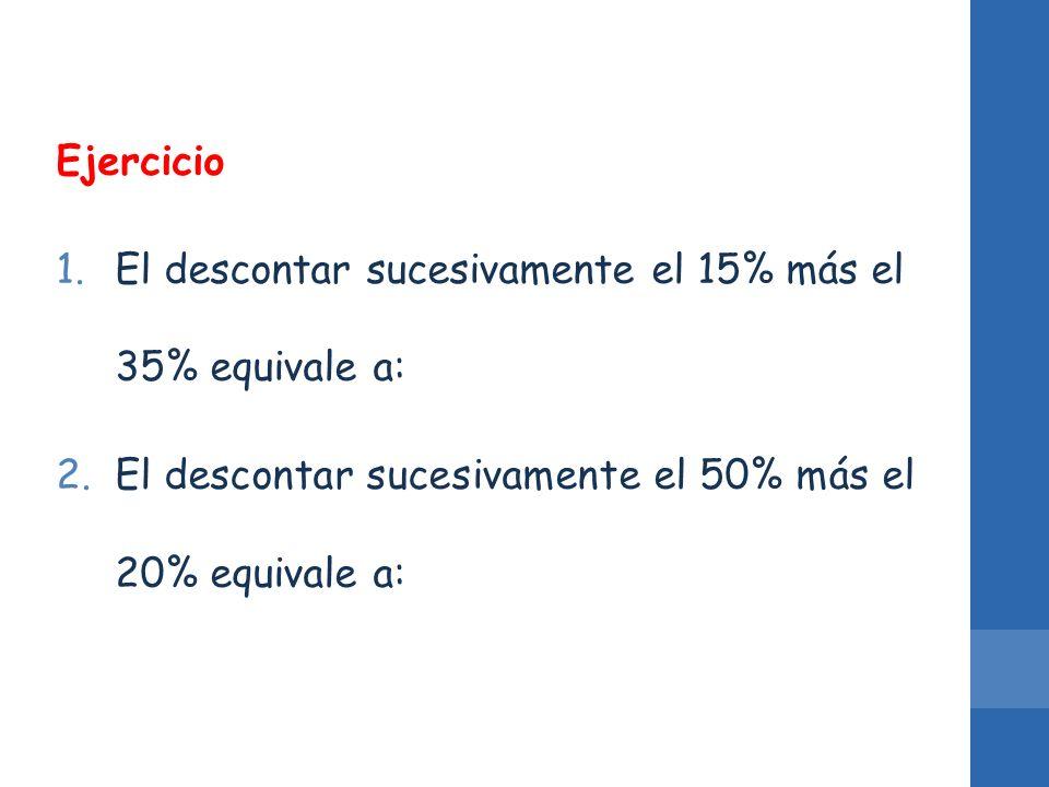 Ejercicio El descontar sucesivamente el 15% más el 35% equivale a: El descontar sucesivamente el 50% más el 20% equivale a: