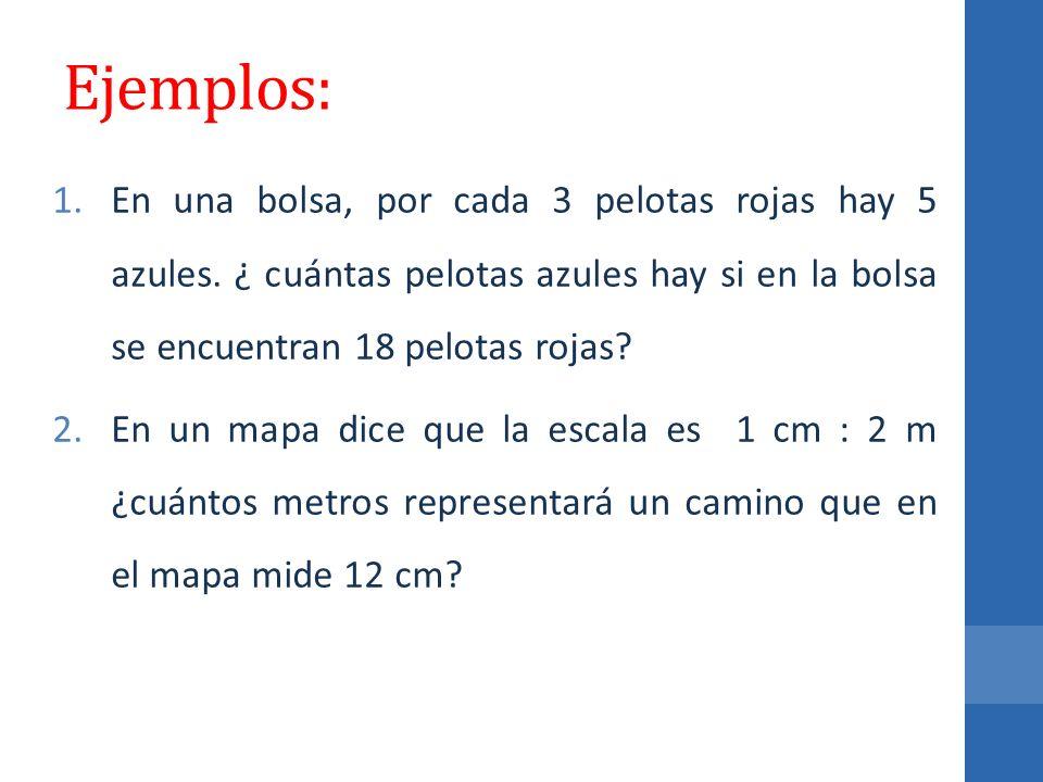 Ejemplos: En una bolsa, por cada 3 pelotas rojas hay 5 azules. ¿ cuántas pelotas azules hay si en la bolsa se encuentran 18 pelotas rojas