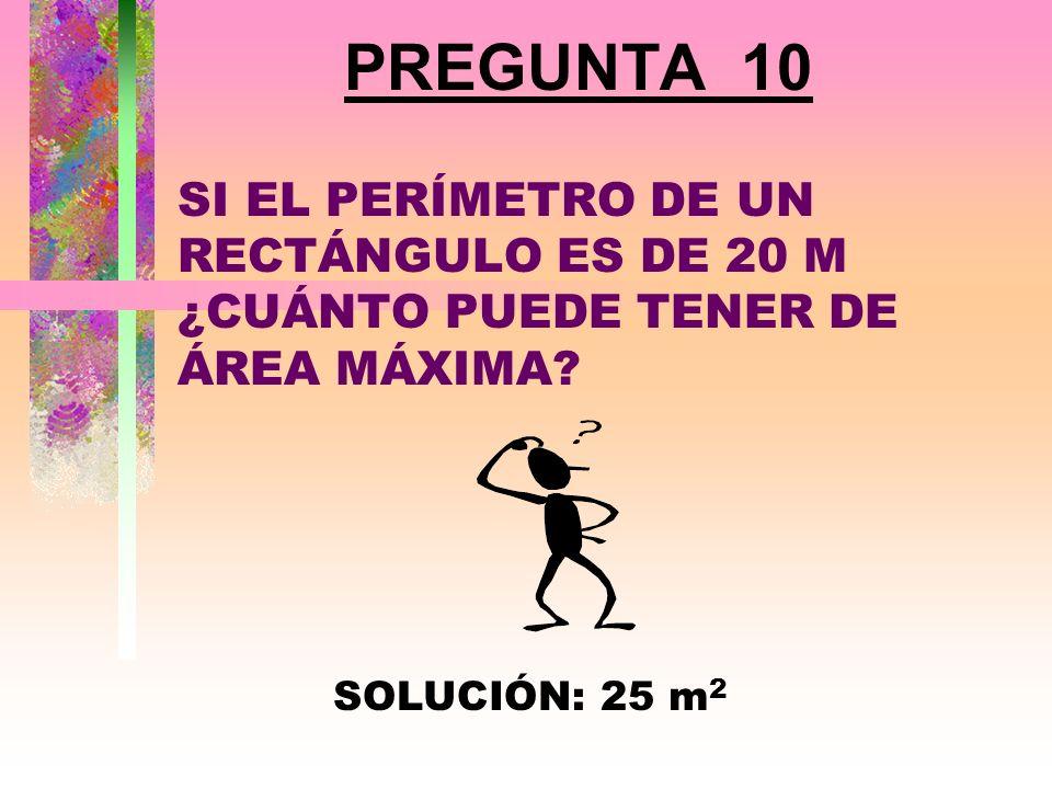 PREGUNTA 10 SI EL PERÍMETRO DE UN RECTÁNGULO ES DE 20 M ¿CUÁNTO PUEDE TENER DE ÁREA MÁXIMA.