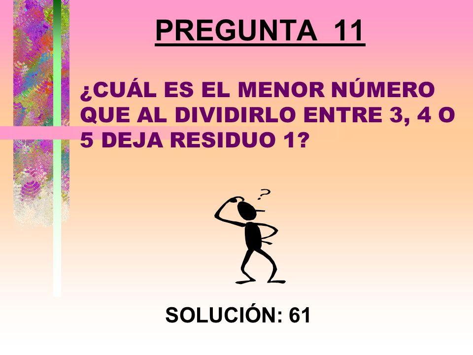 PREGUNTA 11 ¿CUÁL ES EL MENOR NÚMERO QUE AL DIVIDIRLO ENTRE 3, 4 O 5 DEJA RESIDUO 1 SOLUCIÓN: 61