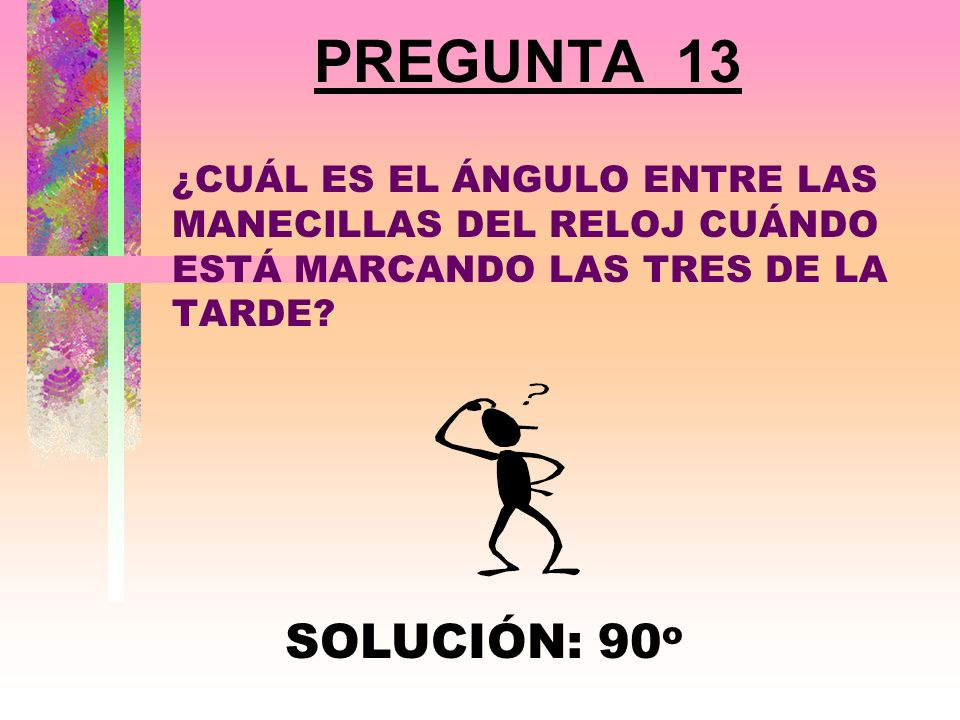 PREGUNTA 13 ¿CUÁL ES EL ÁNGULO ENTRE LAS MANECILLAS DEL RELOJ CUÁNDO ESTÁ MARCANDO LAS TRES DE LA TARDE