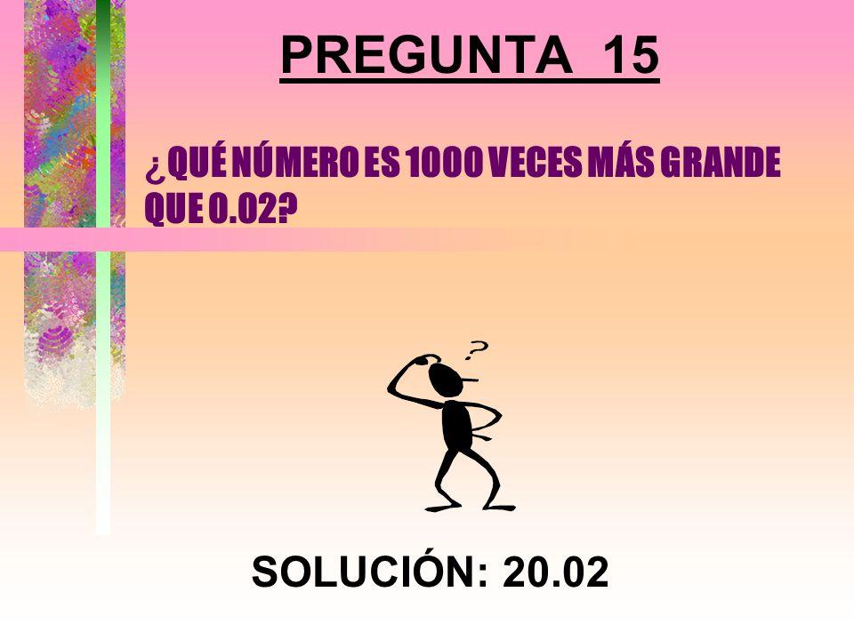 ¿QUÉ NÚMERO ES 1000 VECES MÁS GRANDE QUE 0.02