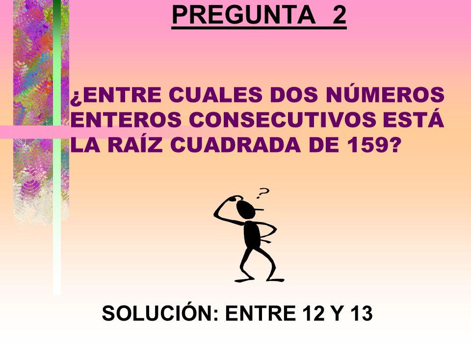 PREGUNTA 2 ¿ENTRE CUALES DOS NÚMEROS ENTEROS CONSECUTIVOS ESTÁ LA RAÍZ CUADRADA DE 159.