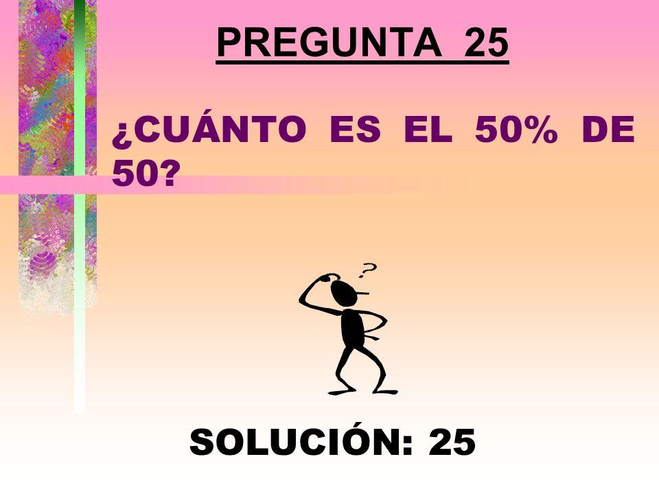 PREGUNTA 25 ¿CUÁNTO ES EL 50% DE 50 SOLUCIÓN: 25