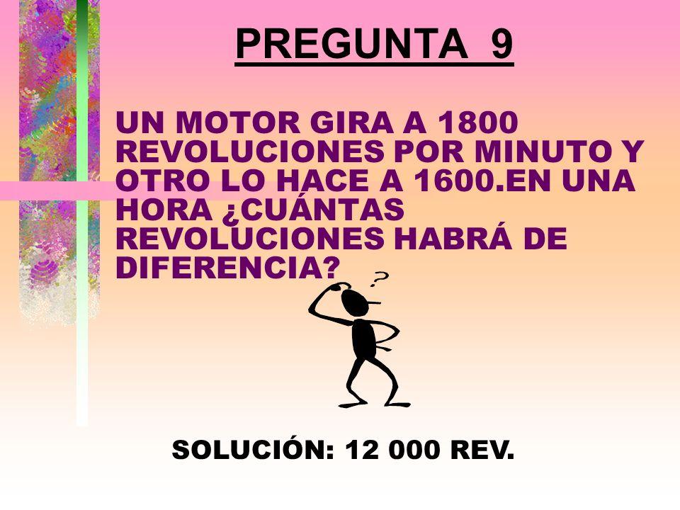 PREGUNTA 9 UN MOTOR GIRA A 1800 REVOLUCIONES POR MINUTO Y OTRO LO HACE A 1600.EN UNA HORA ¿CUÁNTAS REVOLUCIONES HABRÁ DE DIFERENCIA