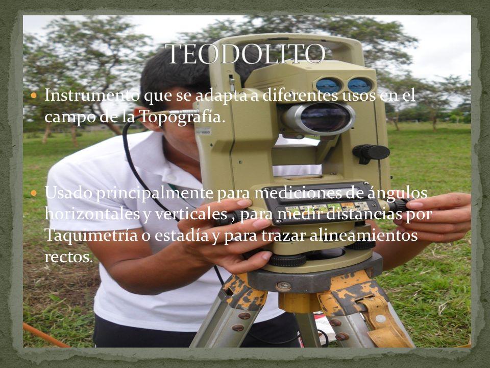 TEODOLITO Instrumento que se adapta a diferentes usos en el campo de la Topografía.