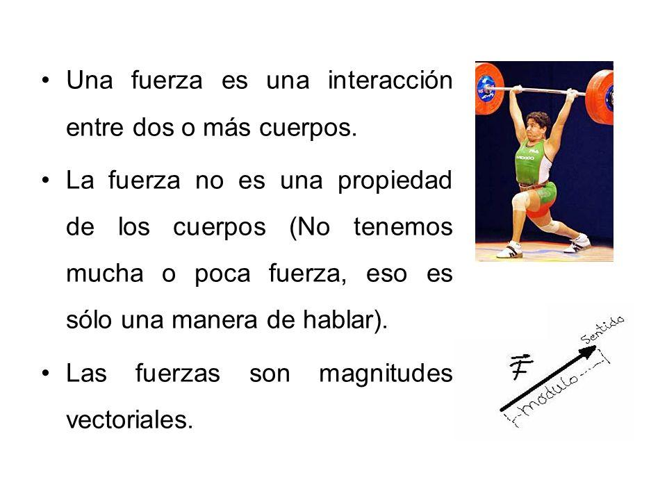 Una fuerza es una interacción entre dos o más cuerpos.