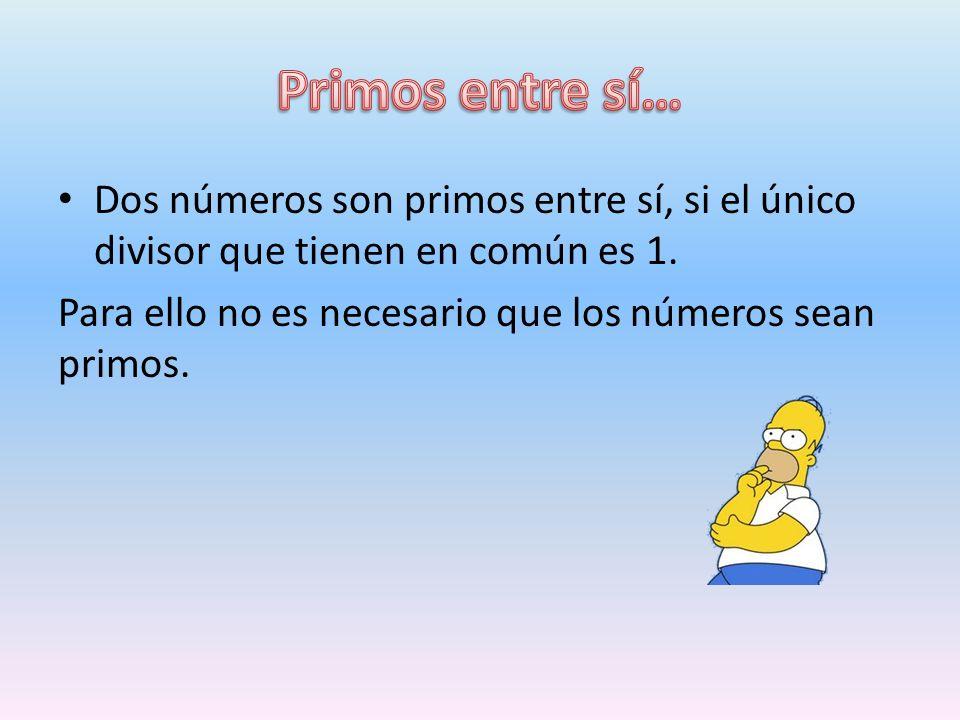 Primos entre sí… Dos números son primos entre sí, si el único divisor que tienen en común es 1.