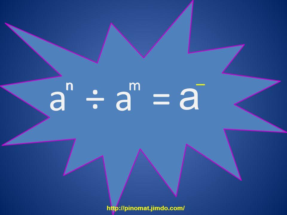 a a ÷ a = – n n m m http://pinomat.jimdo.com/